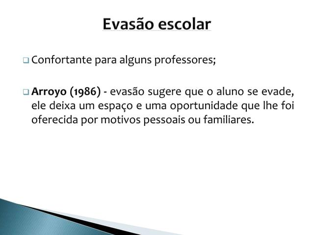  Confortante para alguns professores;  Arroyo (1986) - evasão sugere que o aluno se evade, ele deixa um espaço e uma opo...
