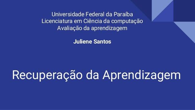 Recuperação da Aprendizagem Universidade Federal da Paraíba Licenciatura em Ciência da computação Avaliação da aprendizage...