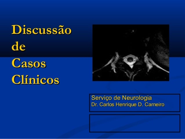 DiscussãodeCasosClínicos            Serviço de Neurologia            Dr. Carlos Henrique D. Carneiro