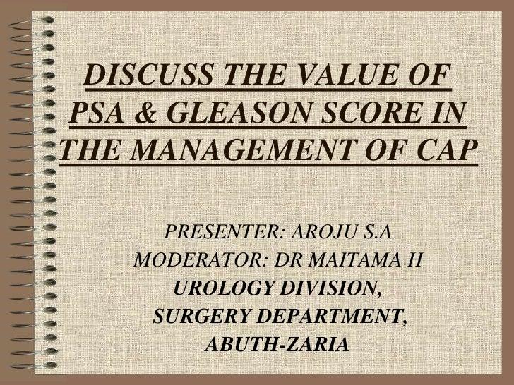 DISCUSS THE VALUE OF PSA & GLEASON SCORE INTHE MANAGEMENT OF CAP      PRESENTER: AROJU S.A    MODERATOR: DR MAITAMA H     ...