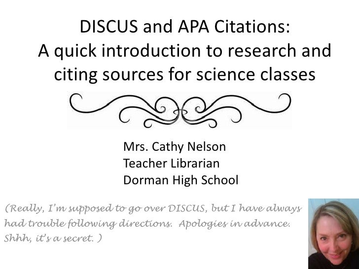 DISCUS and APA Citations:A quick introduction to research and citing sources for science classes<br />Mrs. Cathy Nelson<br...