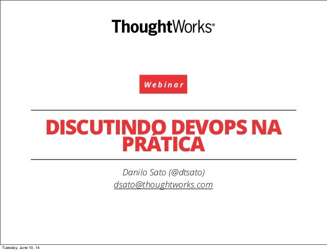 W e b i n a r DISCUTINDO DEVOPS NA PRÁTICA Danilo Sato (@dtsato) dsato@thoughtworks.com Tuesday, June 10, 14