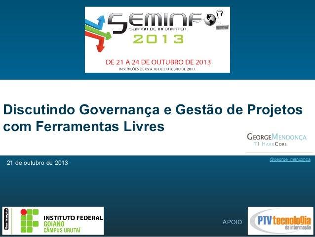 Discutindo Governança e Gestão de Projetos com Ferramentas Livres @george_menconca  21 de outubro de 2013  APOIO