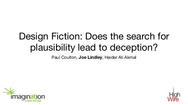 Design Fiction: Does the search for plausibility lead to deception? Paul Coulton, Joe Lindley, Haider Ali Akmal