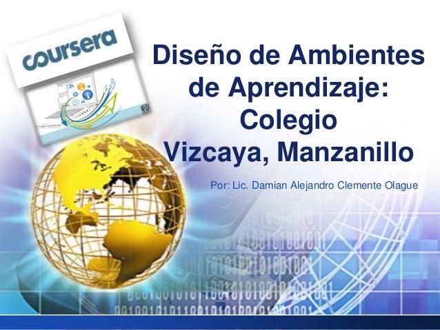 Por: Lic. Damian Alejandro Clemente OlagueDiseño de Ambientesde Aprendizaje:ColegioVizcaya, Manzanillo