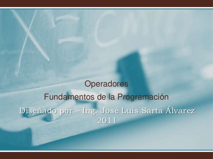 Operadores<br />Fundamentos de la Programación<br />Diseñado por – Ing. José Luis Sarta Álvarez2011<br />