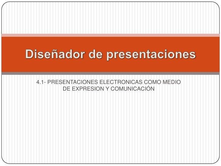 4.1- PRESENTACIONES ELECTRONICAS COMO MEDIO DE EXPRESION Y COMUNICACIÓN  <br />Diseñadordepresentaciones<br />