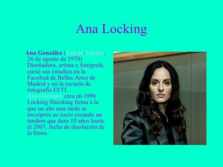 Ana Locking <ul><li>Ana González  ( Toledo - España , 26 de agosto de 1970) Diseñadora, artista y fotógrafa, cursó sus est...