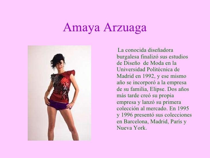 Amaya Arzuaga <ul><li>La conocida diseñadora burgalesa finalizó sus estudios de Diseño    de Moda en la Universidad Polité...