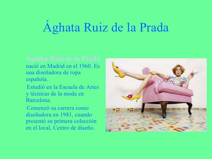 Ághata Ruiz de la Prada <ul><li>Ágatha Ruiz de la Prada   nació en Madrid en el 1960. Es una diseñadora de ropa española. ...
