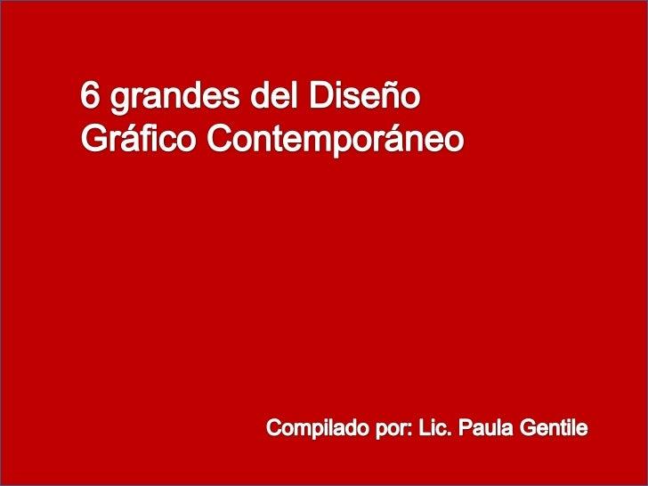 6 grandes del Diseño Gráfico Contemporáneo<br />Compilado por: Lic. Paula Gentile<br />