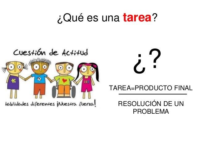 ¿Qué es una tarea?  ¿? TAREA=PRODUCTO FINAL RESOLUCIÓN DE UN PROBLEMA