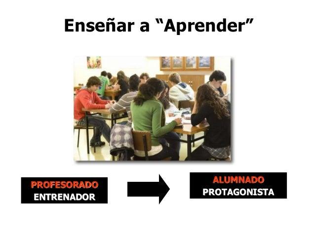"""Enseñar a """"Aprender""""  PROFESORADO ENTRENADOR  ALUMNADO PROTAGONISTA"""