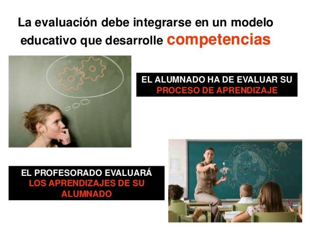 La evaluación debe integrarse en un modelo educativo que desarrolle competencias EL ALUMNADO HA DE EVALUAR SU PROCESO DE A...