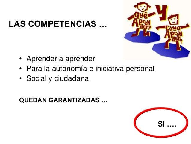 LAS COMPETENCIAS …  • Aprender a aprender • Para la autonomía e iniciativa personal • Social y ciudadana QUEDAN GARANTIZAD...