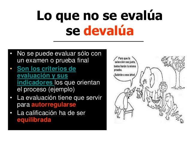 Lo que no se evalúa se devalúa • No se puede evaluar sólo con un examen o prueba final • Son los criterios de evaluación y...