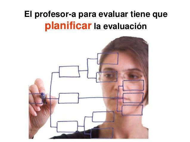 El profesor-a para evaluar tiene que planificar la evaluación