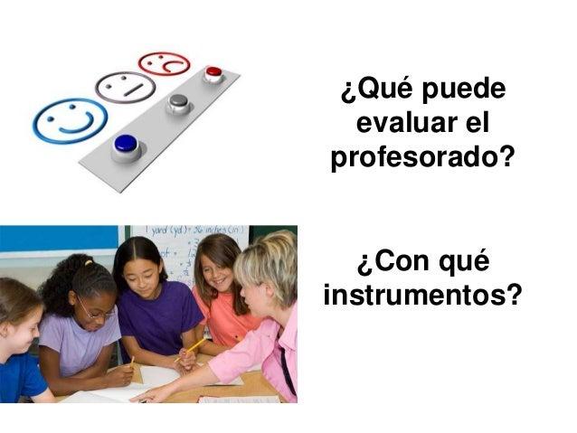 ¿Qué puede evaluar el profesorado?  ¿Con qué instrumentos?