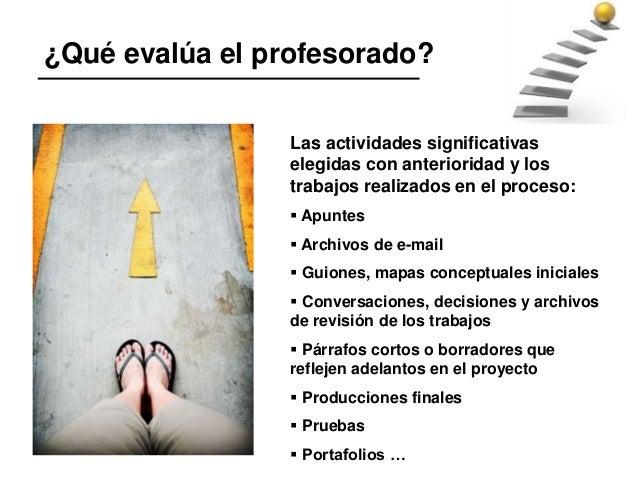 ¿Qué evalúa el profesorado? Las actividades significativas elegidas con anterioridad y los trabajos realizados en el proce...