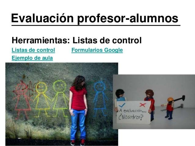 Evaluación profesor-alumnos Herramientas: Listas de control Listas de control Ejemplo de aula  Formularios Google