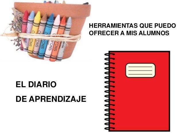 HERRAMIENTAS QUE PUEDO OFRECER A MIS ALUMNOS  EL DIARIO DE APRENDIZAJE