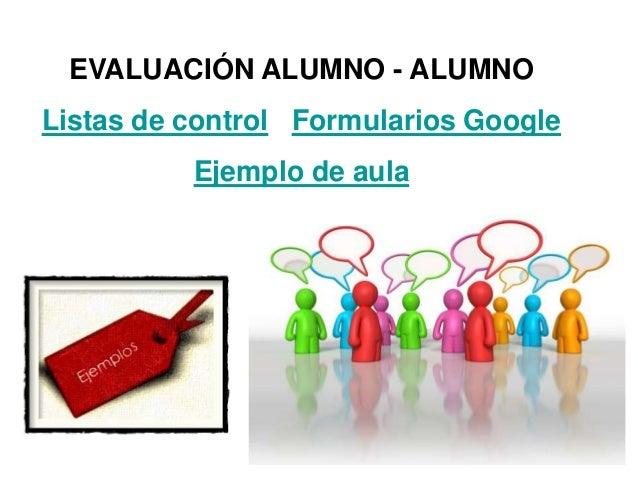 EVALUACIÓN ALUMNO - ALUMNO Listas de control Formularios Google Ejemplo de aula