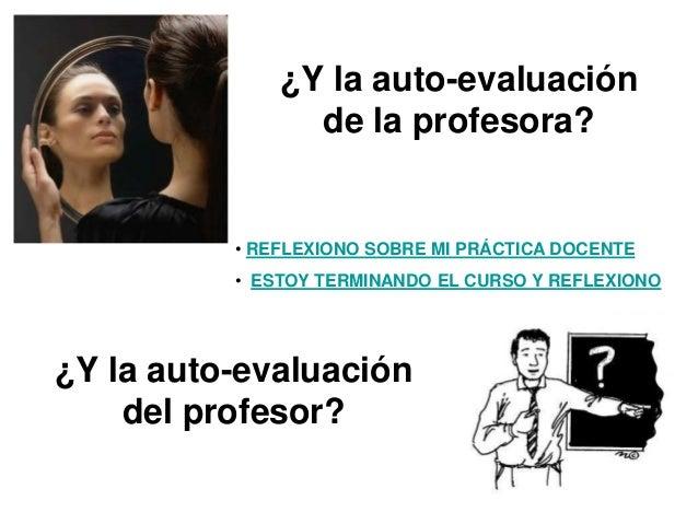 ¿Y la auto-evaluación de la profesora?  • REFLEXIONO SOBRE MI PRÁCTICA DOCENTE • ESTOY TERMINANDO EL CURSO Y REFLEXIONO  ¿...