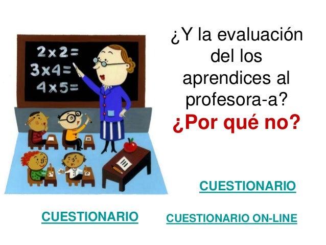 ¿Y la evaluación del los aprendices al profesora-a?  ¿Por qué no? CUESTIONARIO CUESTIONARIO  CUESTIONARIO ON-LINE