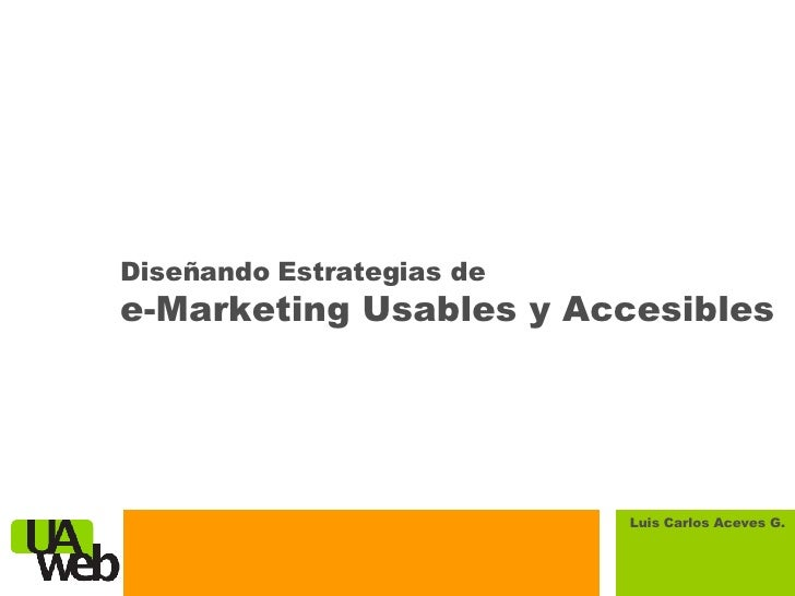 Diseñando Estrategias de  e-Marketing Usables y Accesibles Luis Carlos Aceves G.