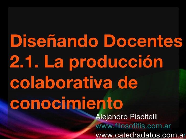 Diseñando Docentes 2.1. La producción colaborativa de conocimiento Alejandro Piscitelli www.filosofitis.com.ar www.catedra...