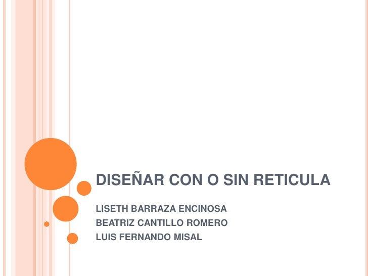 DISEÑAR CON O SIN RETICULA <br />LISETH BARRAZA ENCINOSA <br />BEATRIZ CANTILLO ROMERO<br />LUIS FERNANDO MISAL <br />