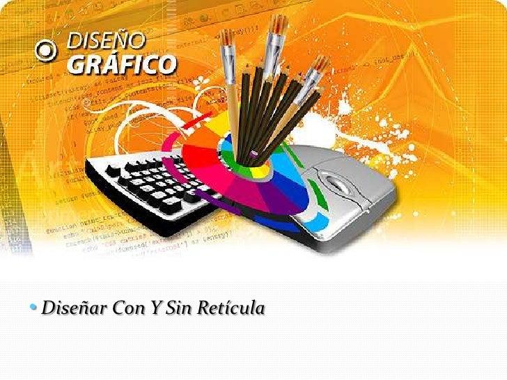 <ul><li> Diseñar Con Y Sin Retícula </li></li></ul><li>Para algunos diseñadores gráficos se ha convertido en una parte inc...