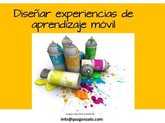 Diseñar experiencias de aprendizaje móvil  Paz Gonzalo info@pazgonzalo.com Imagen http://bit.ly/1fdGnsD