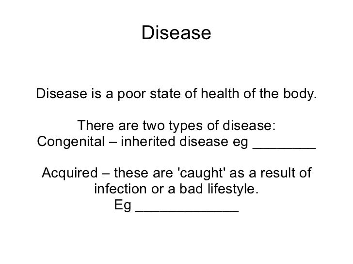 Disease Disease is a poor state of health of the body. There are two types of disease: <ul><li>Congenital – inherited dise...