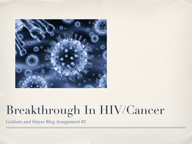 Breakthrough In HIV/Cancer <ul><li>Graham and Hayes Blog Assignment #2 </li></ul>