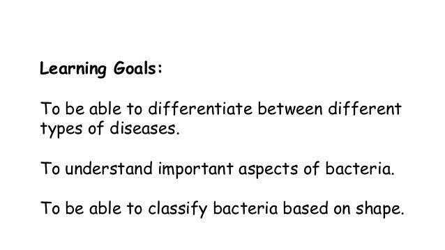 Learning Goals:  To be able to differentiate between different types of diseases. To understand important aspects of bacte...