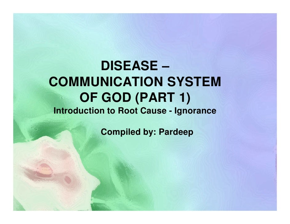 DISEASE – COMMUNICATION SYSTEM    OF GOD (PART 1) Introduction to Root Cause - Ignorance             Compiled by: Pardeep