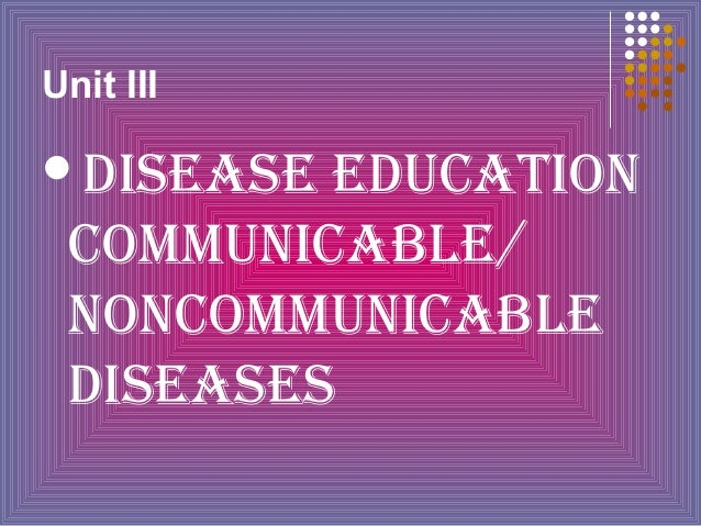 Unit III  DISEASE  EDUCATION COMMUNICABLE/ NONCOMMUNICABLE DISEASES