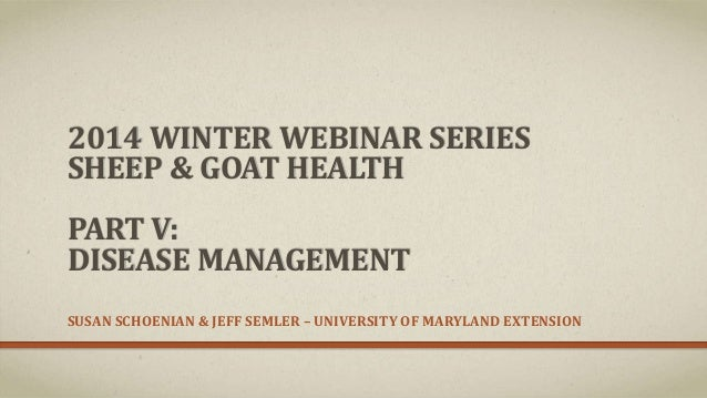 2014 WINTER WEBINAR SERIES SHEEP & GOAT HEALTH PART V: DISEASE MANAGEMENT SUSAN SCHOENIAN & JEFF SEMLER – UNIVERSITY OF MA...