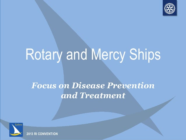 2013 RI CONVENTIONRotary and Mercy ShipsFocus on Disease Preventionand Treatment