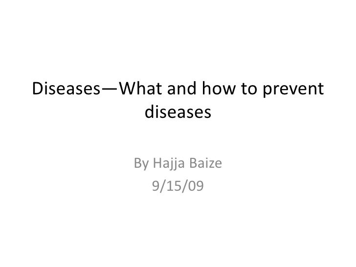 Diseases—What and how to prevent diseases<br />By Hajja Baize<br />9/15/09<br />