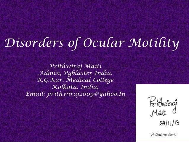 Disorders of Ocular Motility Prithwiraj Maiti Admin, Pgblaster India. R.G.Kar. Medical College Kolkata. India. Email: prit...