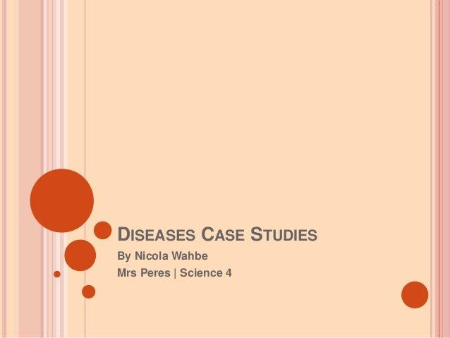 DISEASES CASE STUDIES By Nicola Wahbe Mrs Peres | Science 4
