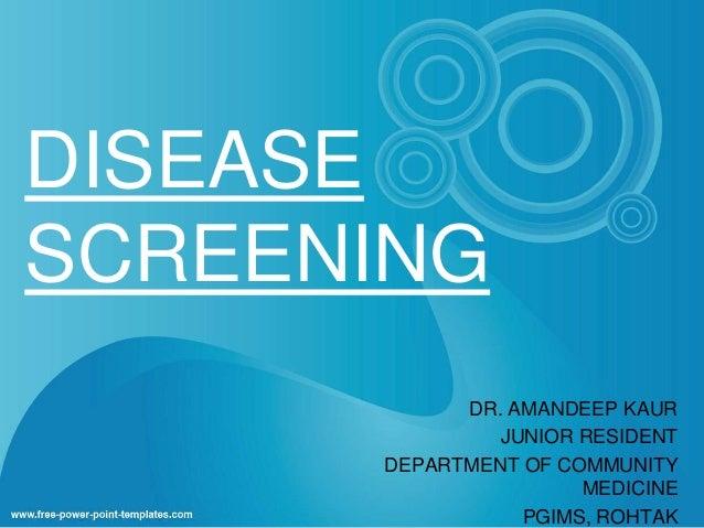DISEASE  SCREENING  DR. AMANDEEP KAUR  JUNIOR RESIDENT  DEPARTMENT OF COMMUNITY  MEDICINE  PGIMS, ROHTAK