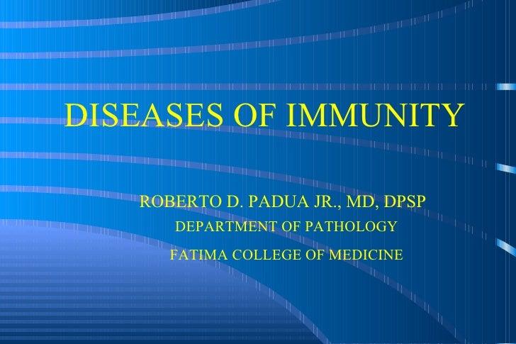 DISEASES OF IMMUNITY ROBERTO D. PADUA JR., MD, DPSP DEPARTMENT OF PATHOLOGY FATIMA COLLEGE OF MEDICINE
