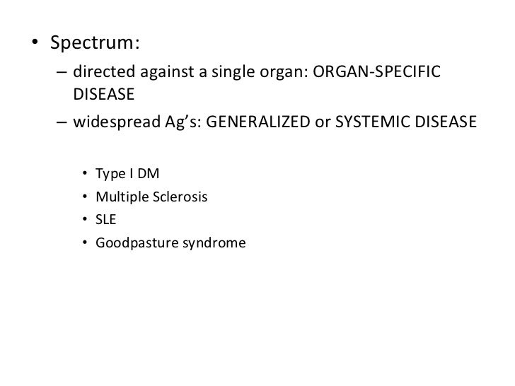 <ul><li>Spectrum: </li></ul><ul><ul><li>directed against a single organ: ORGAN-SPECIFIC DISEASE </li></ul></ul><ul><ul><li...