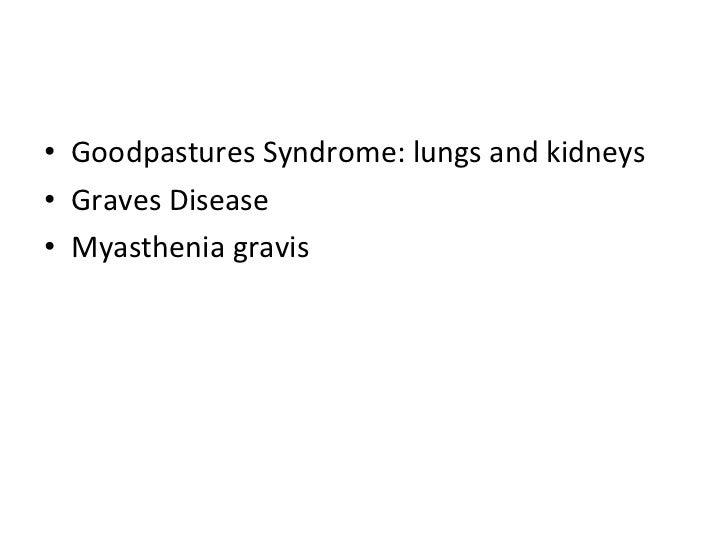 <ul><li>Goodpastures Syndrome: lungs and kidneys </li></ul><ul><li>Graves Disease </li></ul><ul><li>Myasthenia gravis </li...