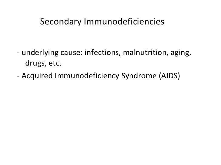 Secondary Immunodeficiencies <ul><li>- underlying cause: infections, malnutrition, aging, drugs, etc. </li></ul><ul><li>- ...