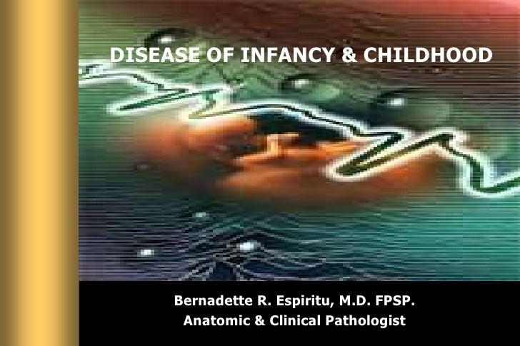 DISEASE OF INFANCY & CHILDHOOD<br />Bernadette R. Espiritu, M.D. FPSP. <br />Anatomic & Clinical Pathologist<br />
