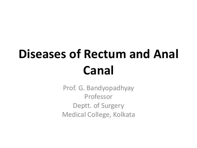 Diseases of Rectum and Anal Canal Prof. G. Bandyopadhyay Professor Deptt. of Surgery Medical College, Kolkata